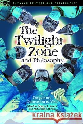 The Twilight Zone and Philosophy: A Dangerous Dimension to Visit Heather L. Rivera Alexander E. Hooke 9780812699890