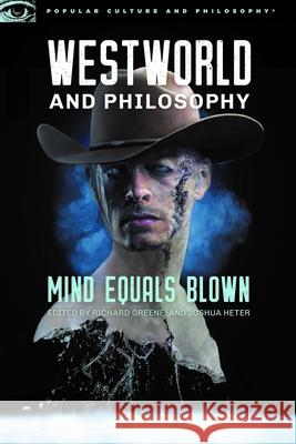 Westworld and Philosophy: Mind Equals Blown Richard Greene Joshua Heter 9780812699913