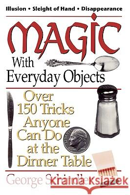 Magic with Everyday Objects: Over 150 Tricks Anyone Can Do at the Dinner Table George Schindler 9780812885651