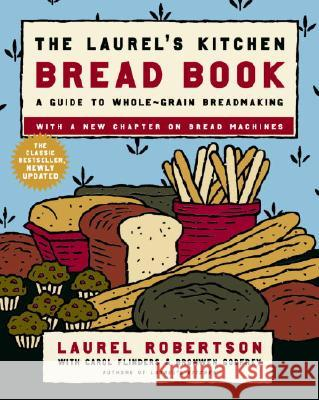 The Laurel's Kitchen Bread Book: A Guide to Whole-Grain Breadmaking Laurel Robertson Carol Flinders Bronwen Godfrey 9780812969672 Random House Trade