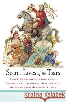 Secret Lives of the Tsars: Three Centuries of Autocracy, Debauchery, Betrayal, Murder, and Madness from Romanov Russia Michael Farquhar 9780812979053 Random House Trade