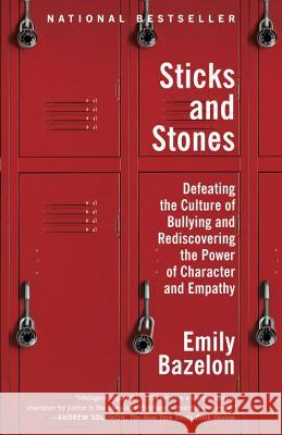 Sticks and Stones: Defeating the Culture of Bullying and Rediscovering the Power of Character and Empathy Emily Bazelon 9780812982633