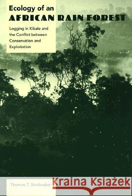 Ecology of an African Rain Forest: Logging in Kibale and the Conflict Between Conservation and Exploitati Thomas T. Struhsaker 9780813016665