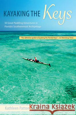 Kayaking the Keys: 50 Great Paddling Adventures in Florida's Southernmost Archipelago Kathleen Patton 9780813025797