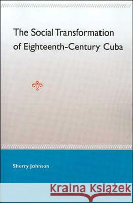The Social Transformation of Eighteenth-Century Cuba Sherry Johnson 9780813028002