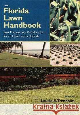 The Florida Lawn Handbook: Best Management Practices for Your Home Lawn in Florida Laurie Elizabeth Trenholm J. Bryan Unruh 9780813028026