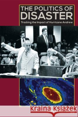 The Politics of Disaster: Tracking the Impact of Hurricane Andrew David K Twigg 9780813041889