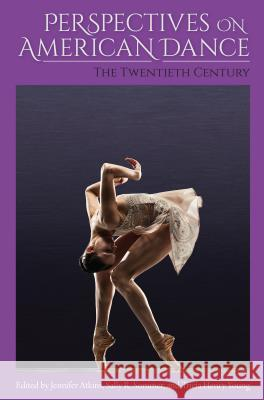 Perspectives on American Dance: The Twentieth Century Jennifer Atkins Sally R. Sommer Tricia Henry Young 9780813054933