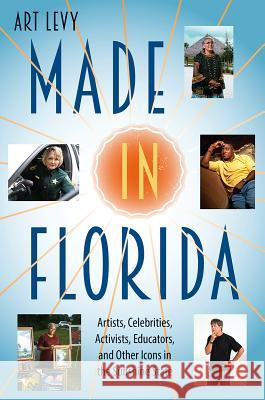 Made in Florida: Artists, Celebrities, Activists, Educators, and Other Icons in the Sunshine State Art Levy 9780813056265