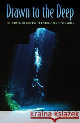Drawn to the Deep: The Remarkable Underwater Explorations of Wes Skiles Julie Hauserman 9780813056982