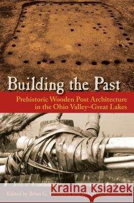 Building the Past: Prehistoric Wooden Post Architecture in the Ohio Valleygreat Lakes Brian G. Redmond Robert A. Genheimer 9780813060408