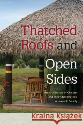 Thatched Roofs and Open Sides: The Architecture of Chickees and Their Changing Role in Seminole Society Carrie Dilley 9780813061535