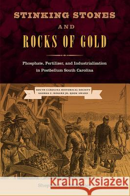 Stinking Stones and Rocks of Gold: Phosphate, Fertilizer, and Industrialization in Postbellum South Carolina Shepherd W. McKinley 9780813064611