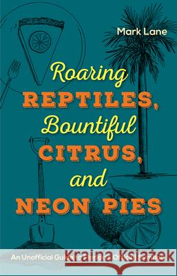 Roaring Reptiles, Bountiful Citrus, and Neon Pies: An Unofficial Guide to Florida's Official Symbols Mark Lane 9780813066233