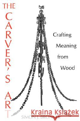 The Carver's Art : Crafting Meaning from Wood Simon J. Bronner 9780813108636