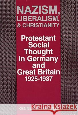 Nazism, Liberalism, and Christianity : Protestant Social Thought in Germany and Great Britain, 1925-1937 Kenneth C. Barnes 9780813117294