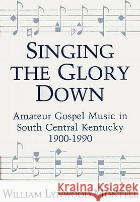 Singing the Glory Down: Amateur Gospel Music in South Central Kentucky, 1900-1990 William Lynwood Montell 9780813117577