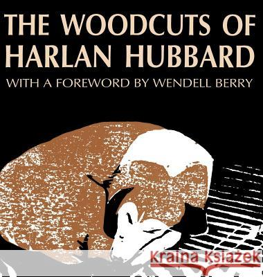The Woodcuts of Harlan Hubbard Harlan Hubbard Bill Caddell Wendell Berry 9780813118796