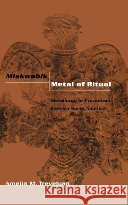 Miskwabik, Metal of Ritual: Metallurgy in Precontact Eastern North America Amelia M. Trevelyan 9780813122724