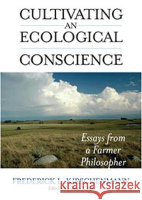 Cultivating and Ecological Conscience: Essays from a Farmer Philosopher Fred L. Kirschenmann Constance L. Falk 9780813125787