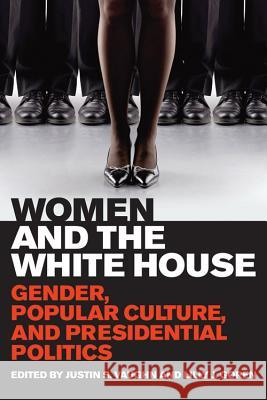 Women and the White House : Gender, Popular Culture, and Presidential Politics Justin S Vaughn 9780813141015