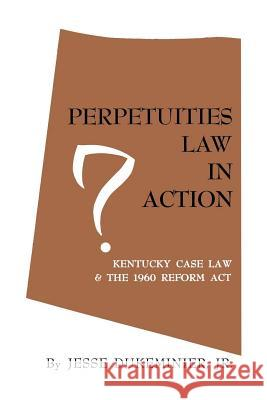 Perpetuities Law in Action: Kentucky Case Law and the 1960 Reform Act Jesse Dukeminier 9780813151991