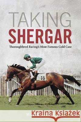 Taking Shergar: Thoroughbred Racing's Most Famous Cold Case Milton C. Toby 9780813176239