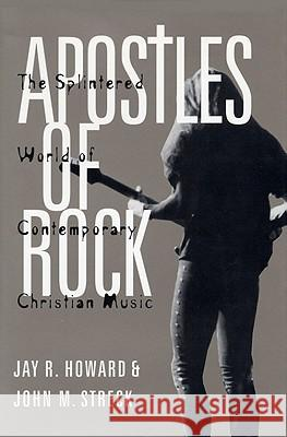 Apostles of Rock : The Splintered World of Contemporary Christian Music Jay R. Howard John M. Streck 9780813190860