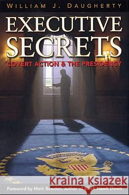 Executive Secrets: Covert Action and the Presidency William J. Daugherty Mark Bowden 9780813191614