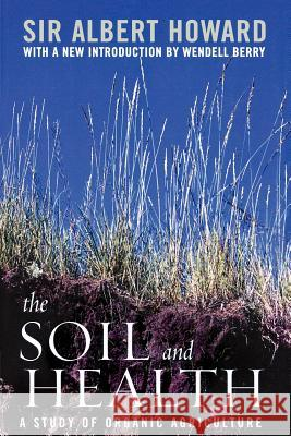 The Soil and Health : A Study of Organic Agriculture Albert Howard Wendell Berry 9780813191713