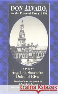 Don Alvaro, or the Force of Fate (1835) : A Play by Angel De Saavedra, Duke of Rivas Angel De Saavedra Rivas Robert M. Fedorchek Joyce Tolliver 9780813213972