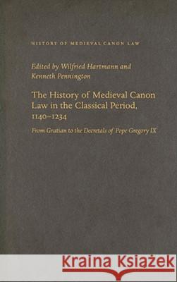 The History of Medieval Canon Law in the Classical Period, 1140-1234 : From Gratian to the Decretals of Pope Gregory IX Wilfried Hartmann Kenneth Pennington 9780813214917