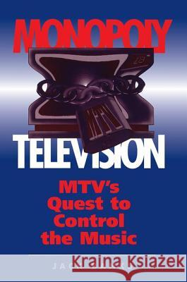 Monopoly Television: Mtv's Quest to Control the Music Jack Banks 9780813318219
