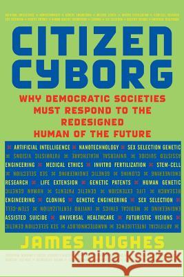 Citizen Cyborg : Why Democratic Societies Must Respond To The Redesigned Human Of The Future James Hughes Karl Yambert 9780813341989