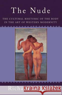 The Nude : The Cultural Rhetoric of the Body in the Art of Western Modernity Richard Leppert 9780813343501