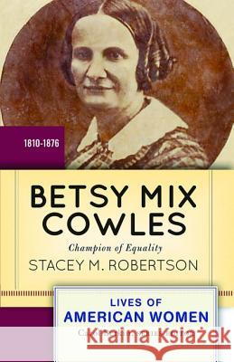 Betsy Mix Cowles: Champion of Equality, 1810-1876 Stacey Robertson 9780813347714