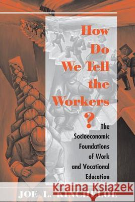 How Do We Tell the Workers?: The Socioeconomic Foundations of Work and Vocational Education Joe L. Kincheloe 9780813387376