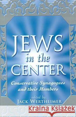 The Jews in the Center: Conservative Synagogues and Their Members Jack Wertheimer 9780813528212