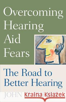 Overcoming Hearing Aid Fears: The Road to Better Hearing John M. Burkey 9780813533100