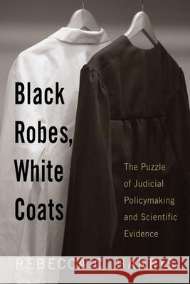 Black Robes, White Coats: The Puzzle of Judicial Policymaking and Scientific Evidence Rebecca C. Harris 9780813543697