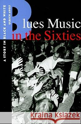 Blues Music in the Sixties: A Story in Black and White Ulrich Adelt 9780813547503