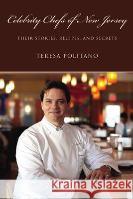 Celebrity Chefs of New Jersey: Their Stories, Recipes, and Secrets Teresa Politano 9780813548975