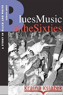 Blues Music in the Sixties: A Story in Black and White Ulrich Adelt   9780813551746
