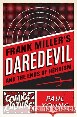 Frank Miller's Daredevil and the Ends of Heroism Paul Young 9780813563817