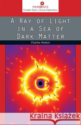 A Ray of Light in a Sea of Dark Matter Charles Keeton 9780813565347 Rutgers University Press