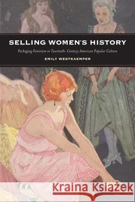 Selling Women's History: Packaging Feminism in Twentieth-Century American Popular Culture Emily Westkaemper 9780813576336