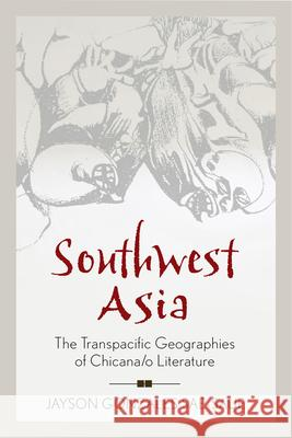 Southwest Asia: The Transpacific Geographies of Chicana/O Literature Jayson Ty Gonzales Sae-Saue 9780813577166