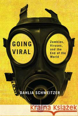 Going Viral: Zombies, Viruses, and the End of the World Dahlia Schweitzer 9780813593142 Rutgers University Press