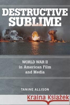 Destructive Sublime: World War II in American Film and Media Tanine Allison 9780813597492