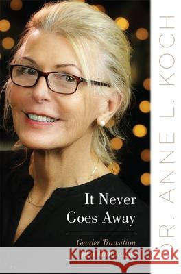 It Never Goes Away: Gender Transition at a Mature Age Anne Lauren Koch 9780813598390